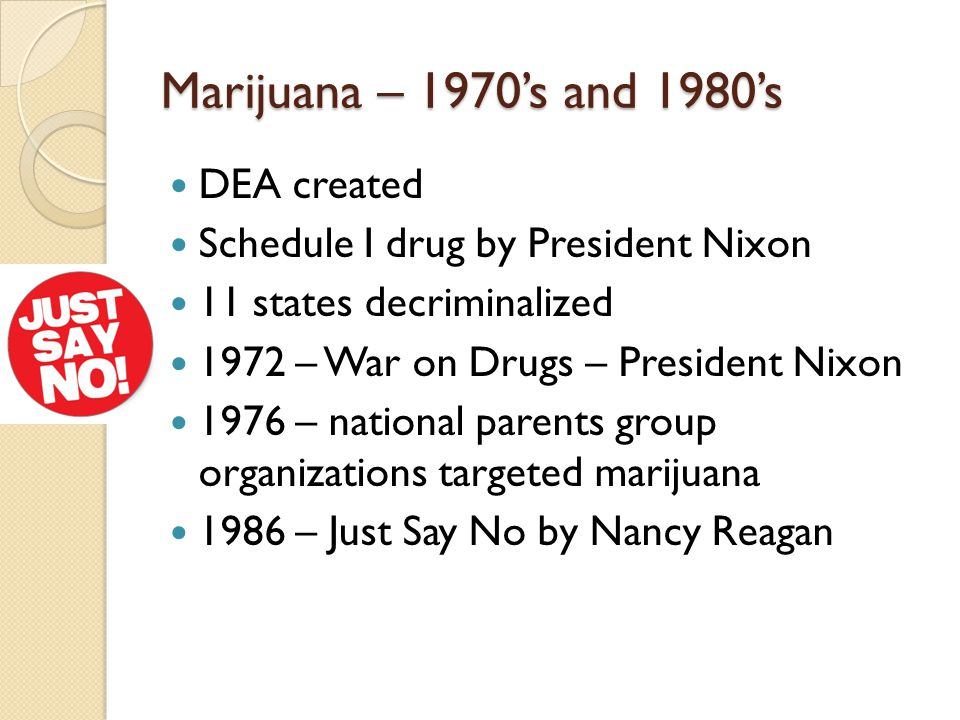 Marijuana – 1970's and 1980's DEA created Schedule I drug by President Nixon 11 states decriminalized 1972 – War on Drugs – President Nixon 1976 – national parents group organizations targeted marijuana 1986 – Just Say No by Nancy Reagan
