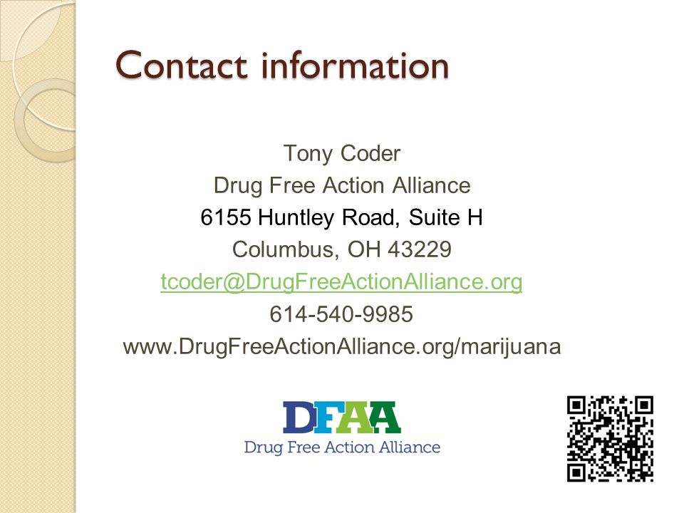 Contact information Tony Coder Drug Free Action Alliance 6155 Huntley Road, Suite H Columbus, OH 43229 tcoder@DrugFreeActionAlliance.org 614-540-9985 www.DrugFreeActionAlliance.org/marijuana