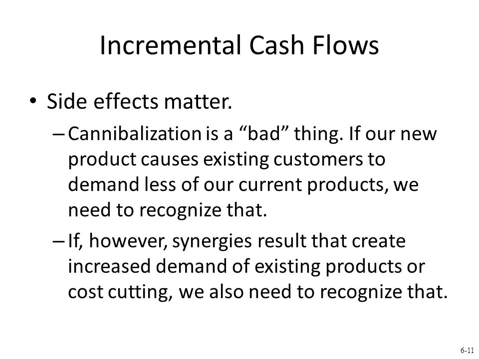 6-11 Incremental Cash Flows Side effects matter. – Cannibalization is a bad thing.