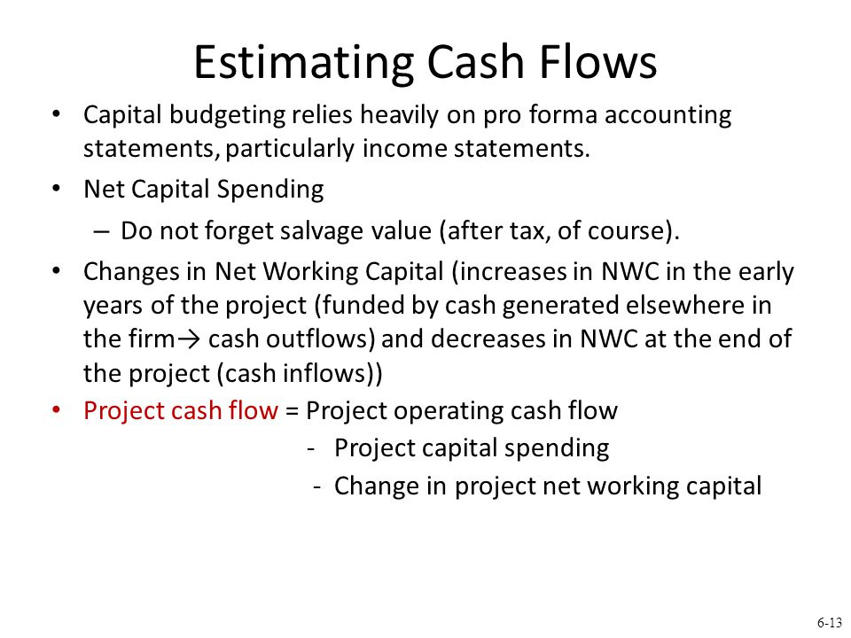 6-13 Estimating Cash Flows Capital budgeting relies heavily on pro forma accounting statements, particularly income statements.