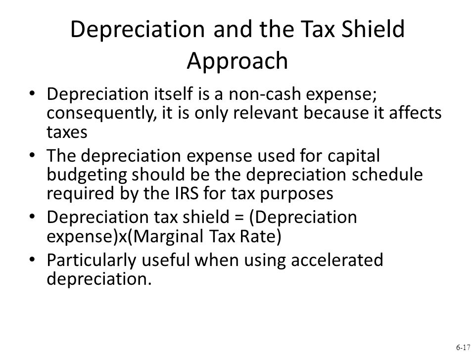 6-17 Depreciation and the Tax Shield Approach Depreciation itself is a non-cash expense; consequently, it is only relevant because it affects taxes The depreciation expense used for capital budgeting should be the depreciation schedule required by the IRS for tax purposes Depreciation tax shield = (Depreciation expense)x(Marginal Tax Rate) Particularly useful when using accelerated depreciation.