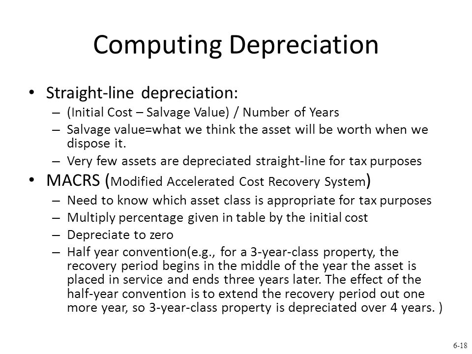 6-18 Computing Depreciation Straight-line depreciation: – (Initial Cost – Salvage Value) / Number of Years – Salvage value=what we think the asset will be worth when we dispose it.