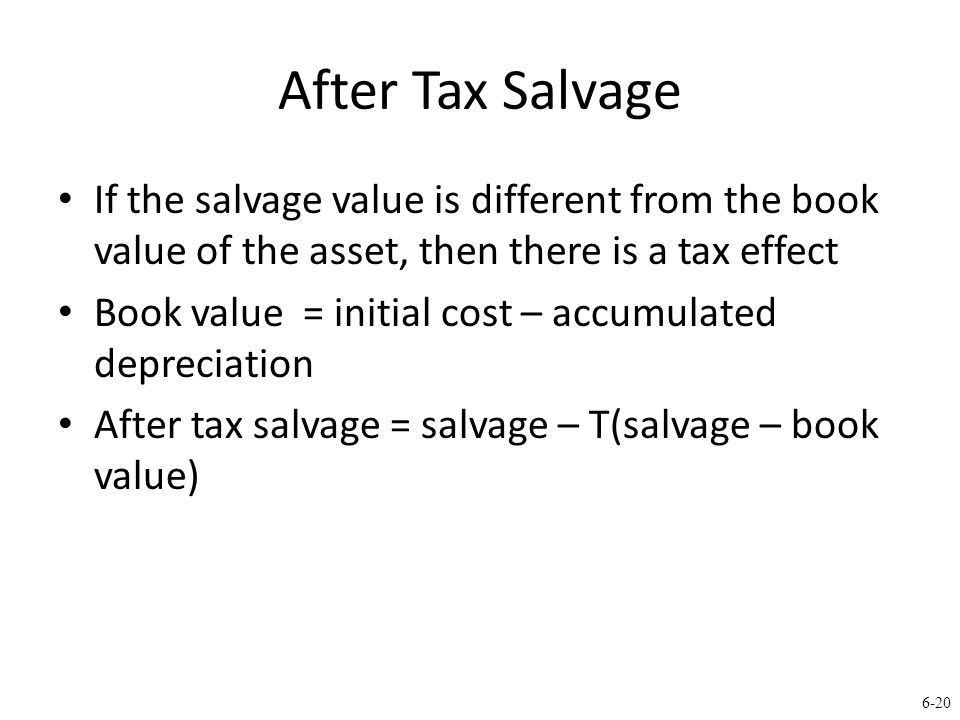 6-20 After Tax Salvage If the salvage value is different from the book value of the asset, then there is a tax effect Book value = initial cost – accumulated depreciation After tax salvage = salvage – T(salvage – book value)