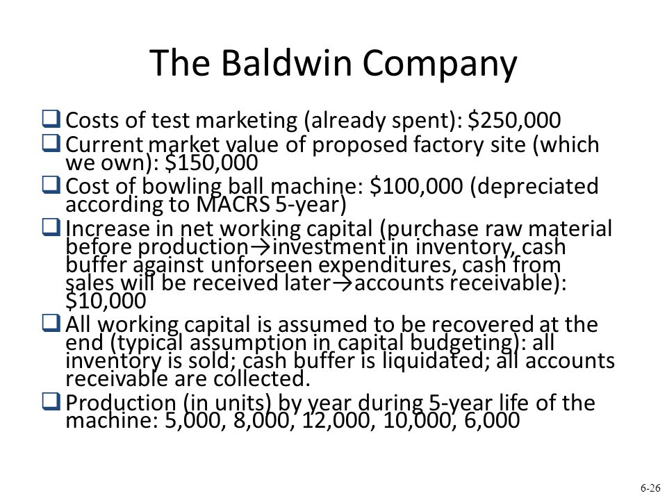 6-26 The Baldwin Company  Costs of test marketing (already spent): $250,000  Current market value of proposed factory site (which we own): $150,000  Cost of bowling ball machine: $100,000 (depreciated according to MACRS 5-year)  Increase in net working capital (purchase raw material before production→investment in inventory, cash buffer against unforseen expenditures, cash from sales will be received later→accounts receivable): $10,000  All working capital is assumed to be recovered at the end (typical assumption in capital budgeting): all inventory is sold; cash buffer is liquidated; all accounts receivable are collected.