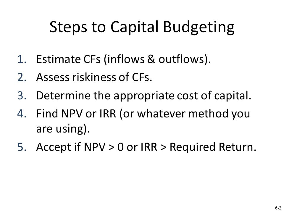 6-2 Steps to Capital Budgeting 1.Estimate CFs (inflows & outflows).
