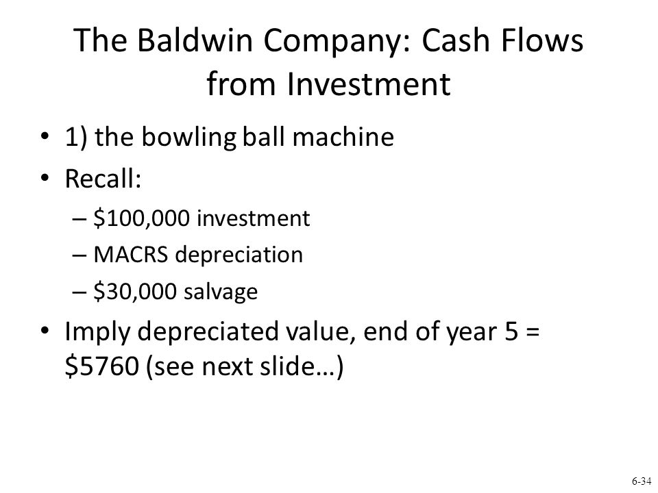 6-34 The Baldwin Company: Cash Flows from Investment 1) the bowling ball machine Recall: – $100,000 investment – MACRS depreciation – $30,000 salvage Imply depreciated value, end of year 5 = $5760 (see next slide…)
