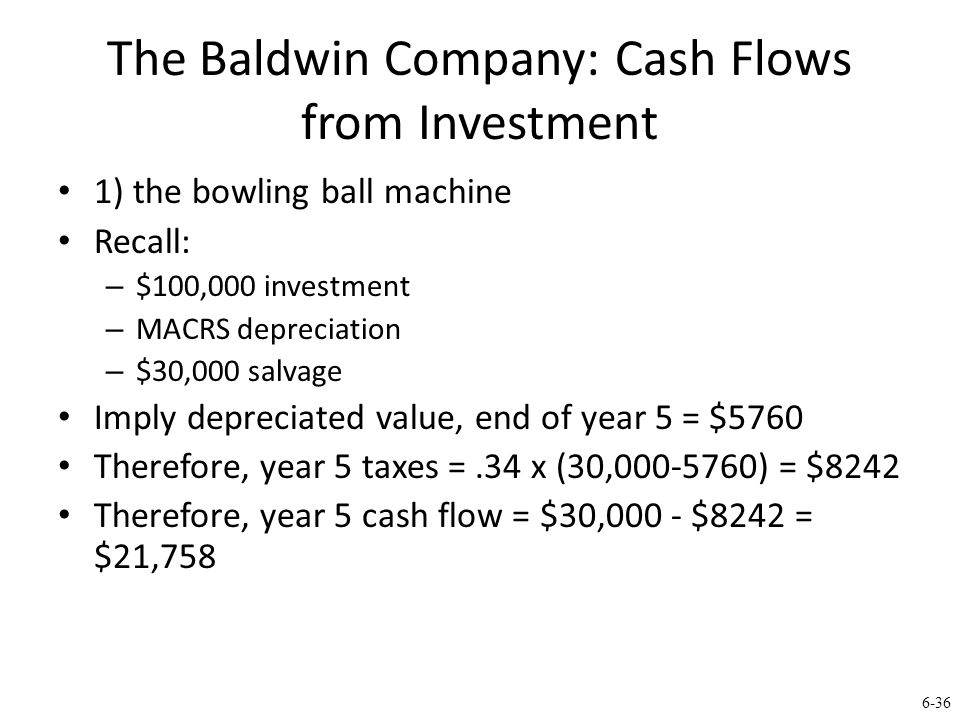 6-36 The Baldwin Company: Cash Flows from Investment 1) the bowling ball machine Recall: – $100,000 investment – MACRS depreciation – $30,000 salvage Imply depreciated value, end of year 5 = $5760 Therefore, year 5 taxes =.34 x (30,000-5760) = $8242 Therefore, year 5 cash flow = $30,000 - $8242 = $21,758