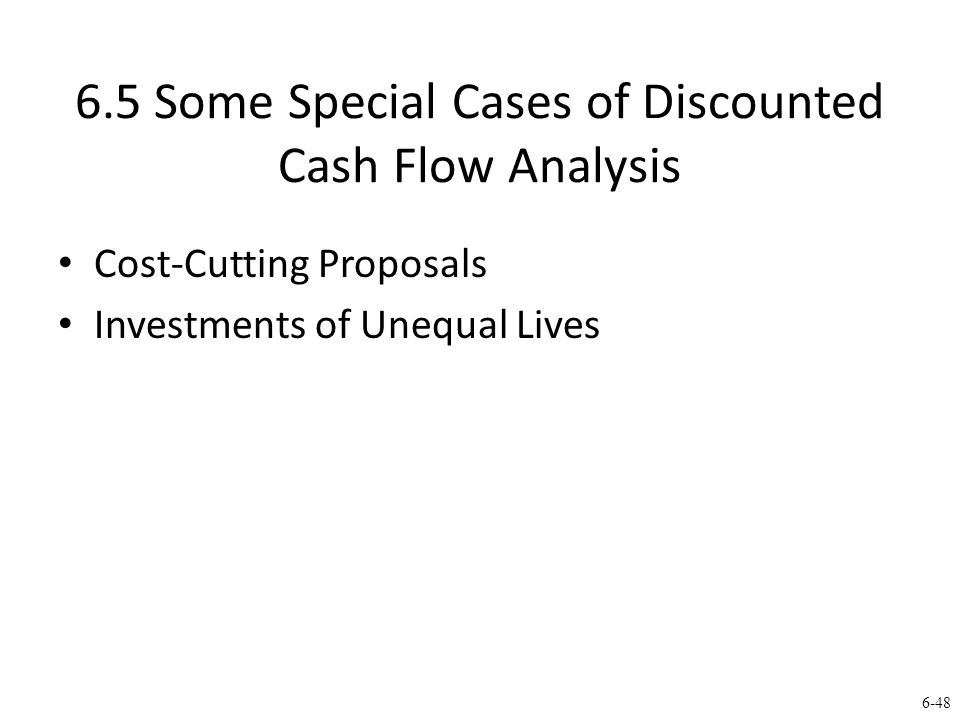 6-48 6.5 Some Special Cases of Discounted Cash Flow Analysis Cost-Cutting Proposals Investments of Unequal Lives