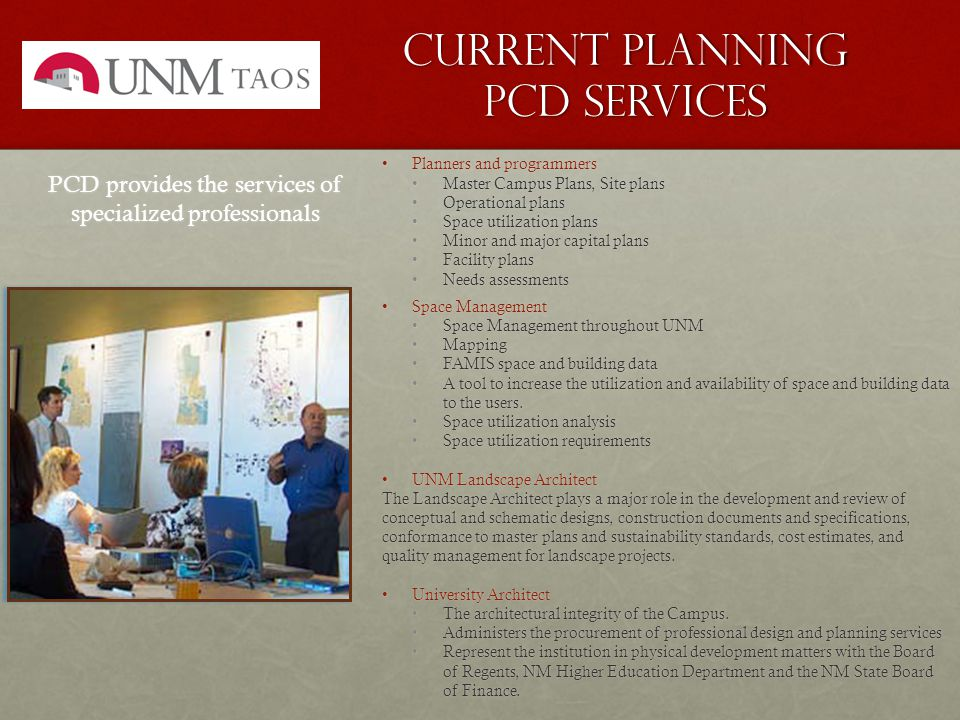 Current planning pcd services Planners and programmersPlanners and programmers Master Campus Plans, Site plansMaster Campus Plans, Site plans Operational plansOperational plans Space utilization plansSpace utilization plans Minor and major capital plansMinor and major capital plans Facility plansFacility plans Needs assessmentsNeeds assessments Space ManagementSpace Management Space Management throughout UNMSpace Management throughout UNM MappingMapping FAMIS space and building dataFAMIS space and building data A tool to increase the utilization and availability of space and building data to the users.A tool to increase the utilization and availability of space and building data to the users.
