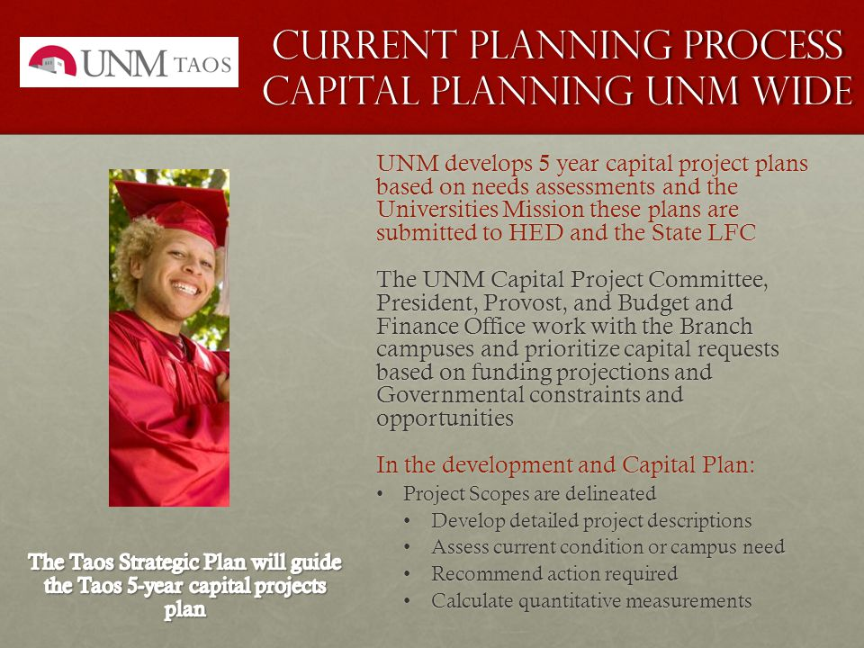 Current planning process capital Planning UNM Wide UNM develops 5 year capital project plans based on needs assessments and the Universities Mission these plans are submitted to HED and the State LFC The UNM Capital Project Committee, President, Provost, and Budget and Finance Office work with the Branch campuses and prioritize capital requests based on funding projections and Governmental constraints and opportunities In the development and Capital Plan: Project Scopes are delineatedProject Scopes are delineated Develop detailed project descriptions Develop detailed project descriptions Assess current condition or campus need Assess current condition or campus need Recommend action required Recommend action required Calculate quantitative measurements Calculate quantitative measurements