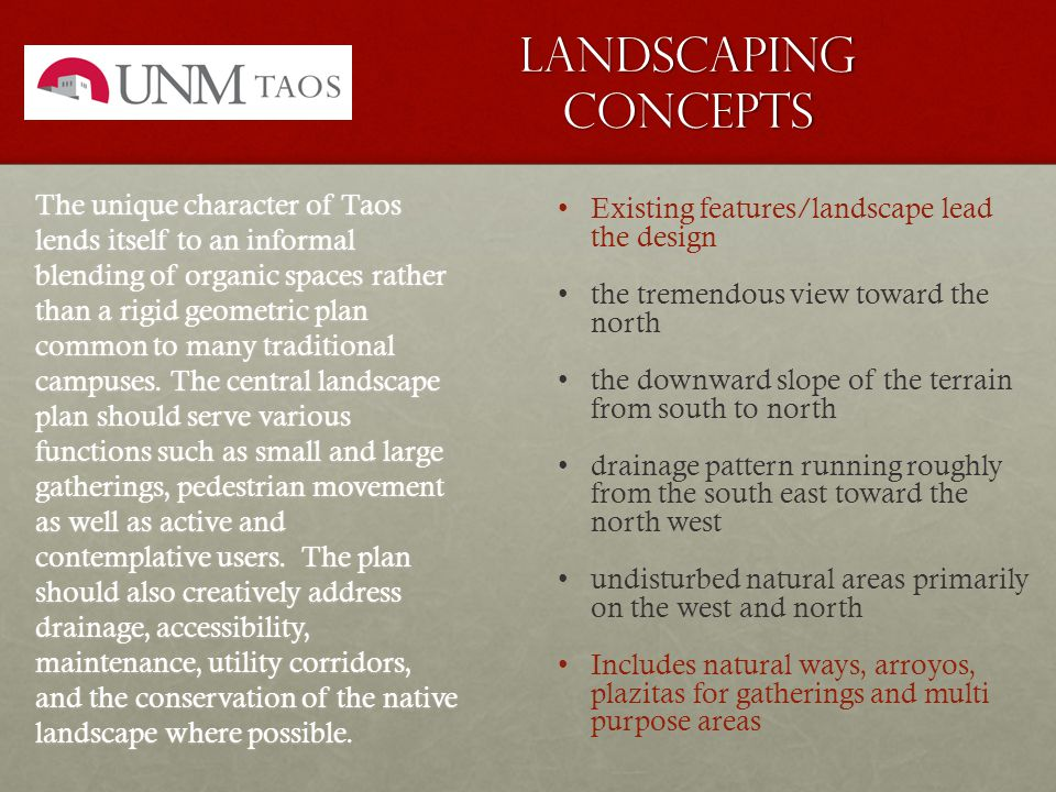 Landscaping concepts Existing features/landscape lead the design the tremendous view toward the north the downward slope of the terrain from south to north drainage pattern running roughly from the south east toward the north west undisturbed natural areas primarily on the west and north Includes natural ways, arroyos, plazitas for gatherings and multi purpose areas The unique character of Taos lends itself to an informal blending of organic spaces rather than a rigid geometric plan common to many traditional campuses.