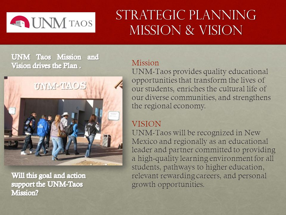 Strategic Planning Mission & Vision Mission UNM-Taos provides quality educational opportunities that transform the lives of our students, enriches the cultural life of our diverse communities, and strengthens the regional economy.