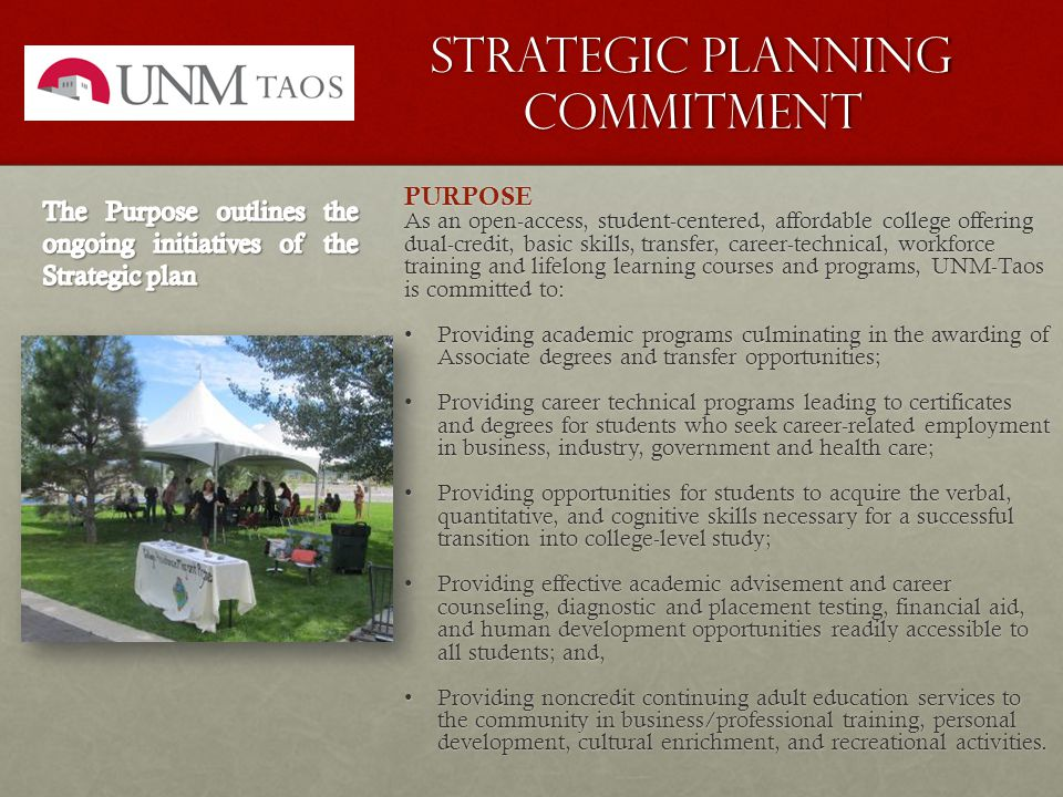 Strategic Planning Commitment PURPOSE As an open-access, student-centered, affordable college offering dual-credit, basic skills, transfer, career-technical, workforce training and lifelong learning courses and programs, UNM-Taos is committed to: Providing academic programs culminating in the awarding of Associate degrees and transfer opportunities;Providing academic programs culminating in the awarding of Associate degrees and transfer opportunities; Providing career technical programs leading to certificates and degrees for students who seek career-related employment in business, industry, government and health care;Providing career technical programs leading to certificates and degrees for students who seek career-related employment in business, industry, government and health care; Providing opportunities for students to acquire the verbal, quantitative, and cognitive skills necessary for a successful transition into college-level study;Providing opportunities for students to acquire the verbal, quantitative, and cognitive skills necessary for a successful transition into college-level study; Providing effective academic advisement and career counseling, diagnostic and placement testing, financial aid, and human development opportunities readily accessible to all students; and,Providing effective academic advisement and career counseling, diagnostic and placement testing, financial aid, and human development opportunities readily accessible to all students; and, Providing noncredit continuing adult education services to the community in business/professional training, personal development, cultural enrichment, and recreational activities.Providing noncredit continuing adult education services to the community in business/professional training, personal development, cultural enrichment, and recreational activities.