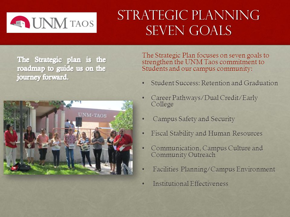 Strategic Planning seven Goals The Strategic Plan focuses on seven goals to strengthen the UNM Taos commitment to Students and our campus community: Student Success: Retention and GraduationStudent Success: Retention and Graduation Career Pathways/Dual Credit/Early CollegeCareer Pathways/Dual Credit/Early College Campus Safety and Security Campus Safety and Security Fiscal Stability and Human ResourcesFiscal Stability and Human Resources Communication, Campus Culture and Community OutreachCommunication, Campus Culture and Community Outreach Facilities Planning/Campus Environment Facilities Planning/Campus Environment Institutional Effectiveness Institutional Effectiveness