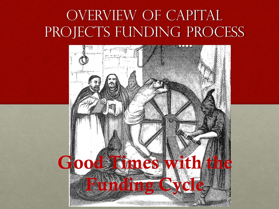Overview of Capital projects Funding process Good Times with the Funding Cycle