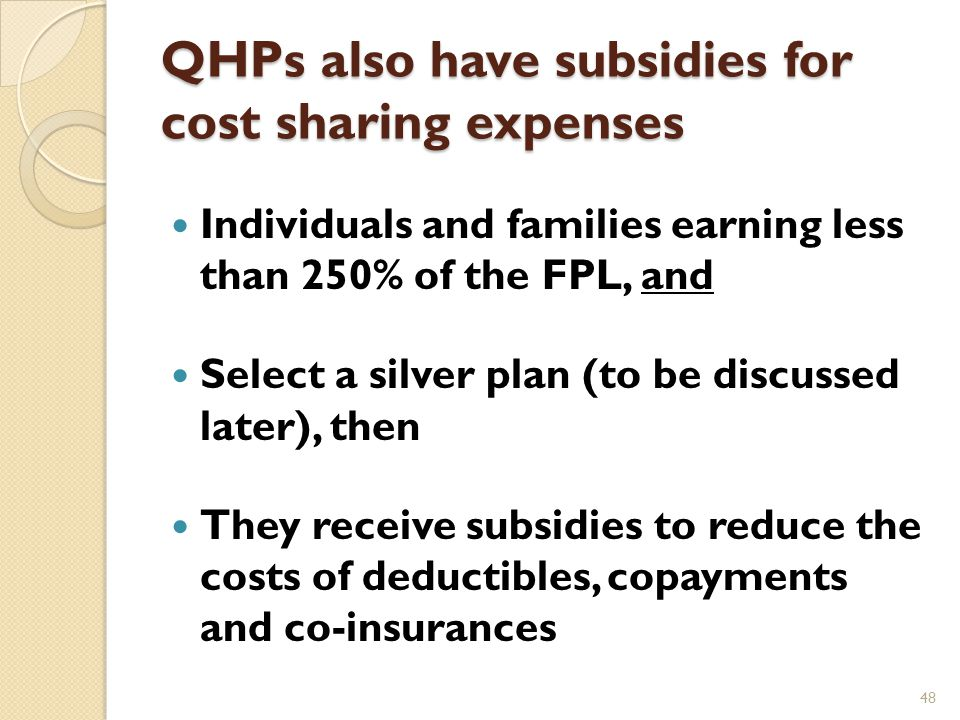 QHPs come with premium subsidies In order to qualify for premium subsidy, an applicant must meet the qualifications for QHPs plus: ◦ Have projected income between 100% and 400% of the FPL in 2014 ◦ Not have access to other insurance coverage (with two exceptions) ◦ Is expected to file income tax at the end of the coverage year 47