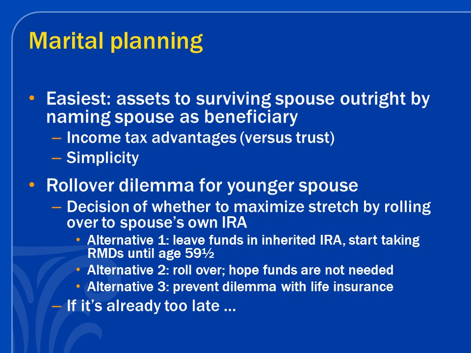 Marital planning Easiest: assets to surviving spouse outright by naming spouse as beneficiary – Income tax advantages (versus trust) – Simplicity Roll