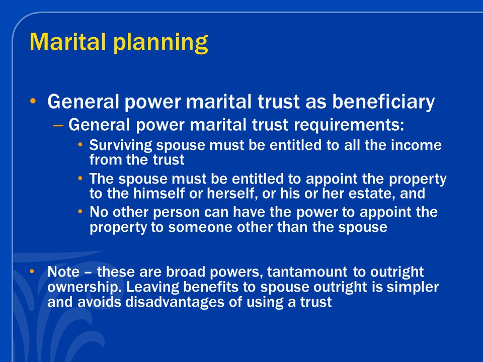 Marital planning General power marital trust as beneficiary – General power marital trust requirements: Surviving spouse must be entitled to all the income from the trust The spouse must be entitled to appoint the property to the himself or herself, or his or her estate, and No other person can have the power to appoint the property to someone other than the spouse Note – these are broad powers, tantamount to outright ownership.