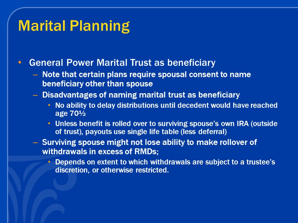 Marital Planning General Power Marital Trust as beneficiary – Note that certain plans require spousal consent to name beneficiary other than spouse –
