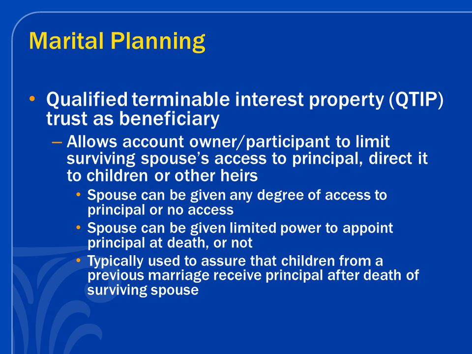Marital Planning Qualified terminable interest property (QTIP) trust as beneficiary – Allows account owner/participant to limit surviving spouse's access to principal, direct it to children or other heirs Spouse can be given any degree of access to principal or no access Spouse can be given limited power to appoint principal at death, or not Typically used to assure that children from a previous marriage receive principal after death of surviving spouse
