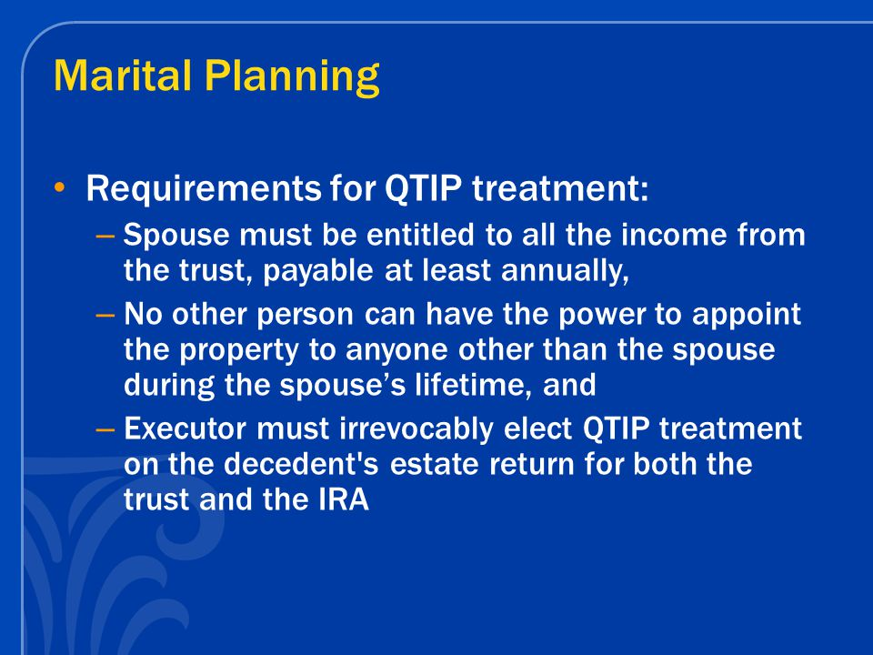 Marital Planning Requirements for QTIP treatment: – Spouse must be entitled to all the income from the trust, payable at least annually, – No other pe