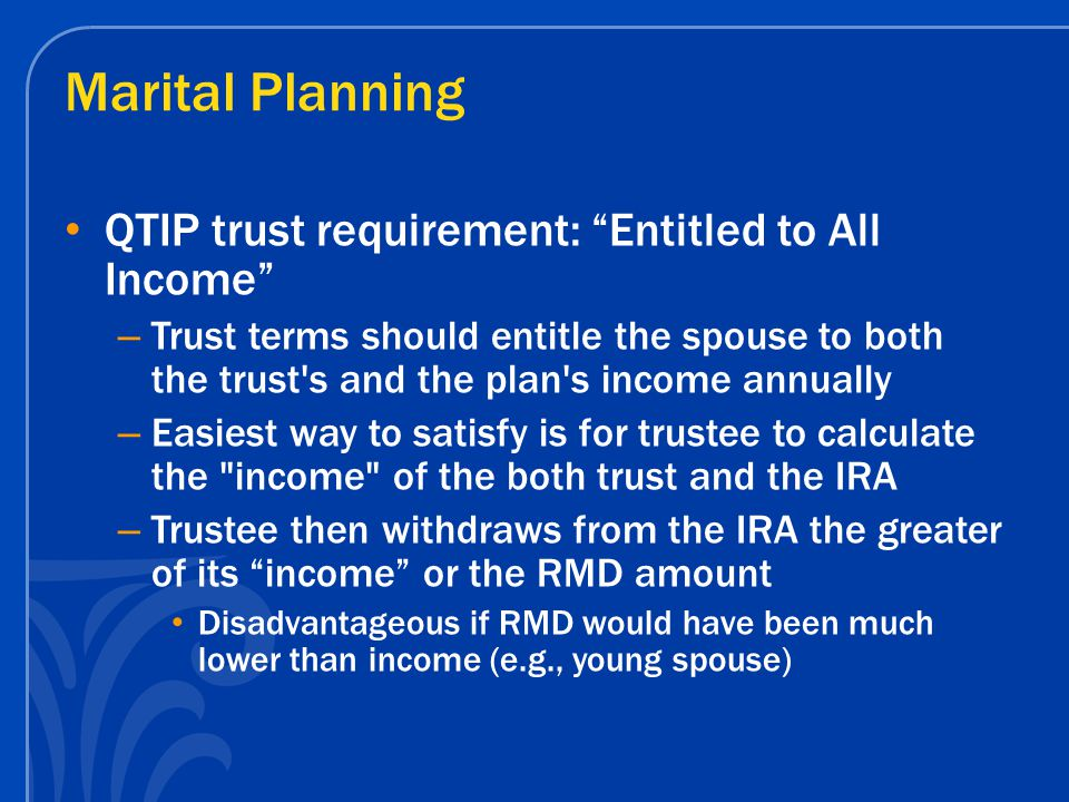 Marital Planning QTIP trust requirement: Entitled to All Income – Trust terms should entitle the spouse to both the trust s and the plan s income annually – Easiest way to satisfy is for trustee to calculate the income of the both trust and the IRA – Trustee then withdraws from the IRA the greater of its income or the RMD amount Disadvantageous if RMD would have been much lower than income (e.g., young spouse)