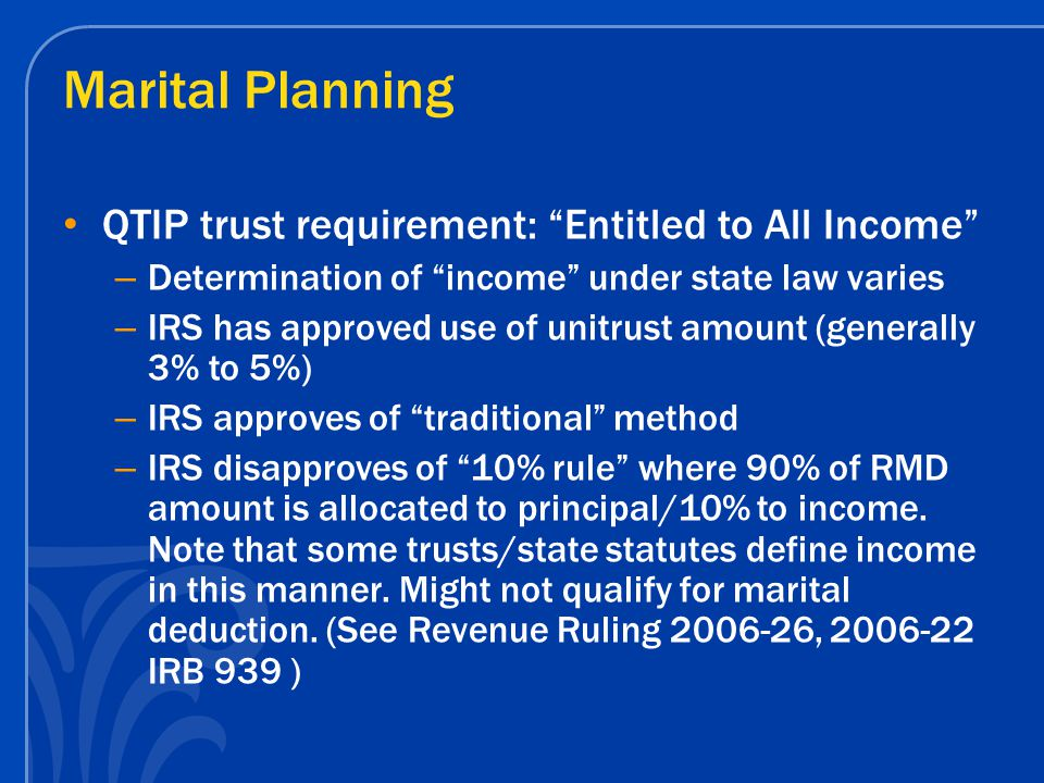 Marital Planning QTIP trust requirement: Entitled to All Income – Determination of income under state law varies – IRS has approved use of unitrust amount (generally 3% to 5%) – IRS approves of traditional method – IRS disapproves of 10% rule where 90% of RMD amount is allocated to principal/10% to income.