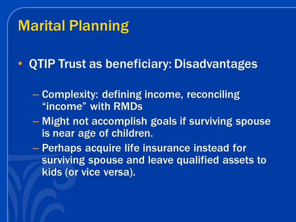 Marital Planning QTIP Trust as beneficiary: Disadvantages – Complexity: defining income, reconciling income with RMDs – Might not accomplish goals if surviving spouse is near age of children.