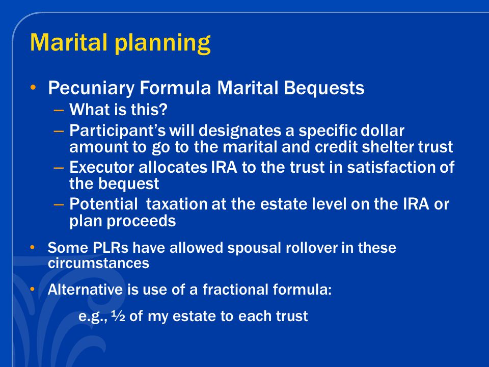 Marital planning Pecuniary Formula Marital Bequests – What is this? – Participant's will designates a specific dollar amount to go to the marital and