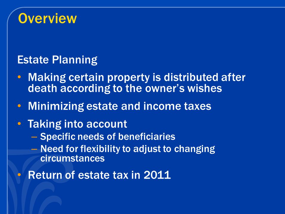 Overview Estate Planning Making certain property is distributed after death according to the owner's wishes Minimizing estate and income taxes Taking into account – Specific needs of beneficiaries – Need for flexibility to adjust to changing circumstances Return of estate tax in 2011