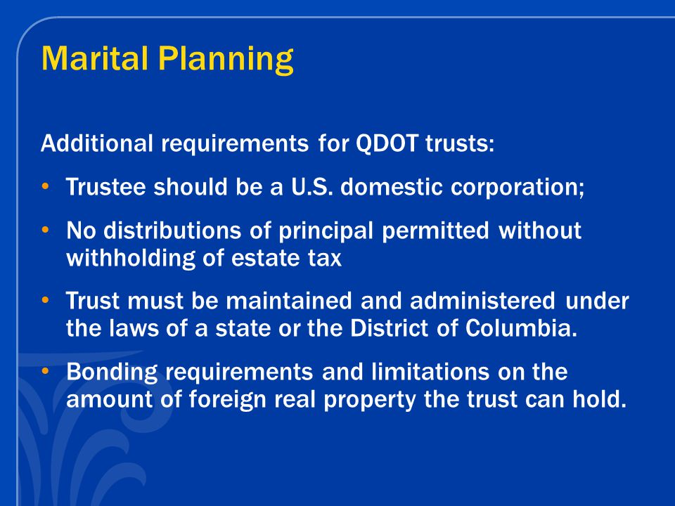 Marital Planning Additional requirements for QDOT trusts: Trustee should be a U.S. domestic corporation; No distributions of principal permitted witho