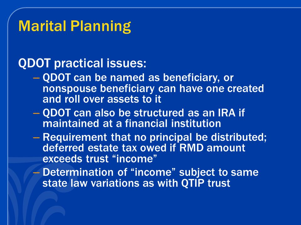 Marital Planning QDOT practical issues: – QDOT can be named as beneficiary, or nonspouse beneficiary can have one created and roll over assets to it – QDOT can also be structured as an IRA if maintained at a financial institution – Requirement that no principal be distributed; deferred estate tax owed if RMD amount exceeds trust income – Determination of income subject to same state law variations as with QTIP trust