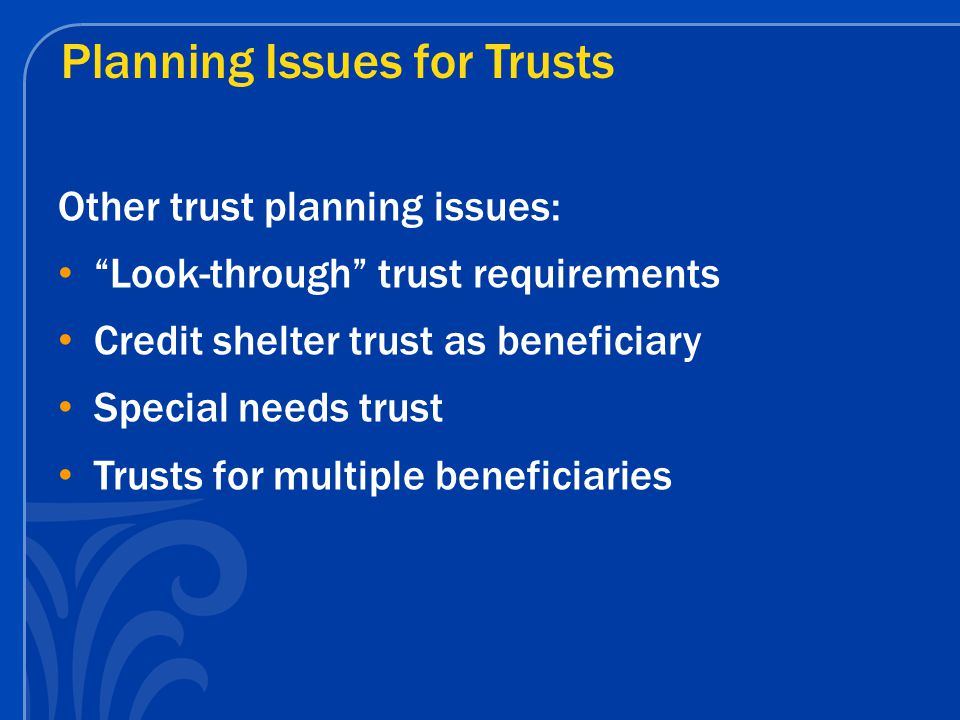 "Planning Issues for Trusts Other trust planning issues: ""Look-through"" trust requirements Credit shelter trust as beneficiary Special needs trust Trus"