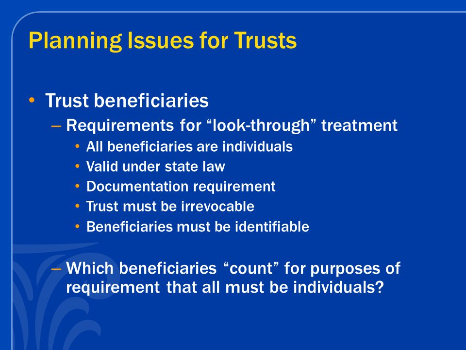 "Planning Issues for Trusts Trust beneficiaries – Requirements for ""look-through"" treatment All beneficiaries are individuals Valid under state law Doc"