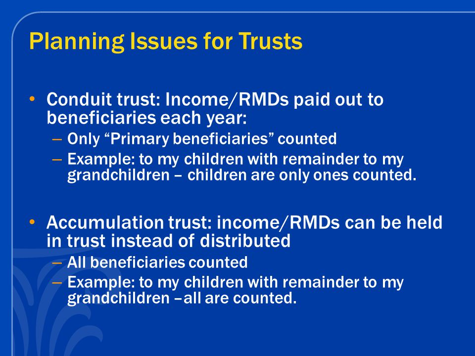 Planning Issues for Trusts Conduit trust: Income/RMDs paid out to beneficiaries each year: – Only Primary beneficiaries counted – Example: to my children with remainder to my grandchildren – children are only ones counted.