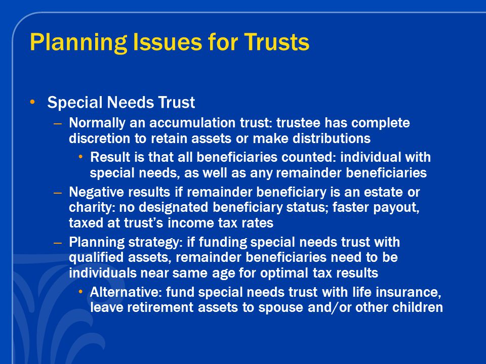 Planning Issues for Trusts Special Needs Trust – Normally an accumulation trust: trustee has complete discretion to retain assets or make distribution