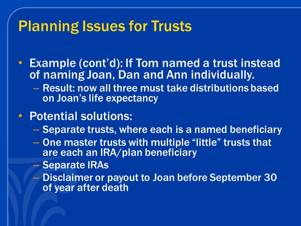 Planning Issues for Trusts Example (cont'd): If Tom named a trust instead of naming Joan, Dan and Ann individually.
