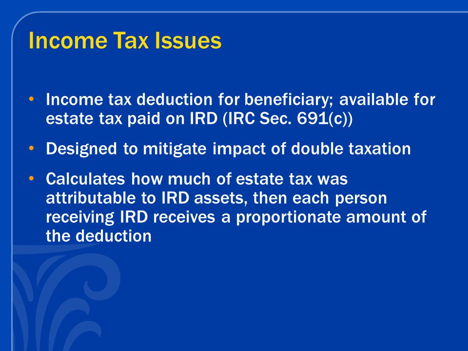 Income Tax Issues Income tax deduction for beneficiary; available for estate tax paid on IRD (IRC Sec.