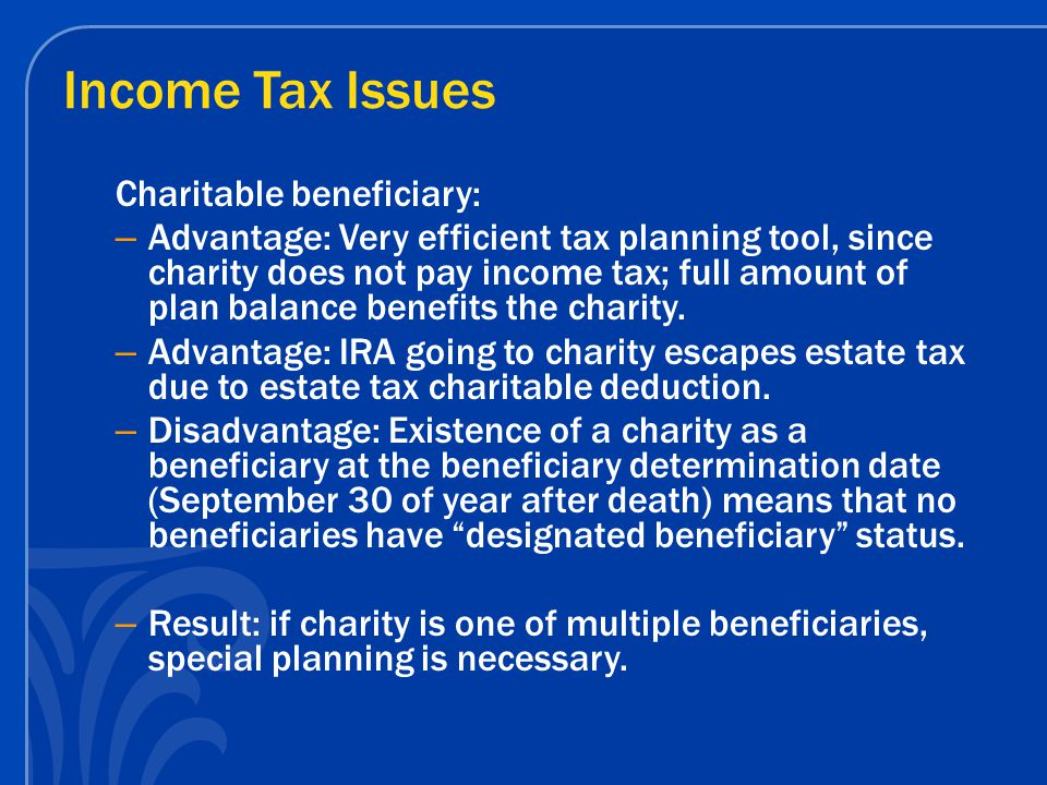 Income Tax Issues Charitable beneficiary: – Advantage: Very efficient tax planning tool, since charity does not pay income tax; full amount of plan balance benefits the charity.