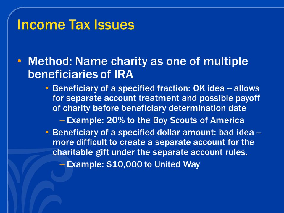 Income Tax Issues Method: Name charity as one of multiple beneficiaries of IRA Beneficiary of a specified fraction: OK idea -- allows for separate acc