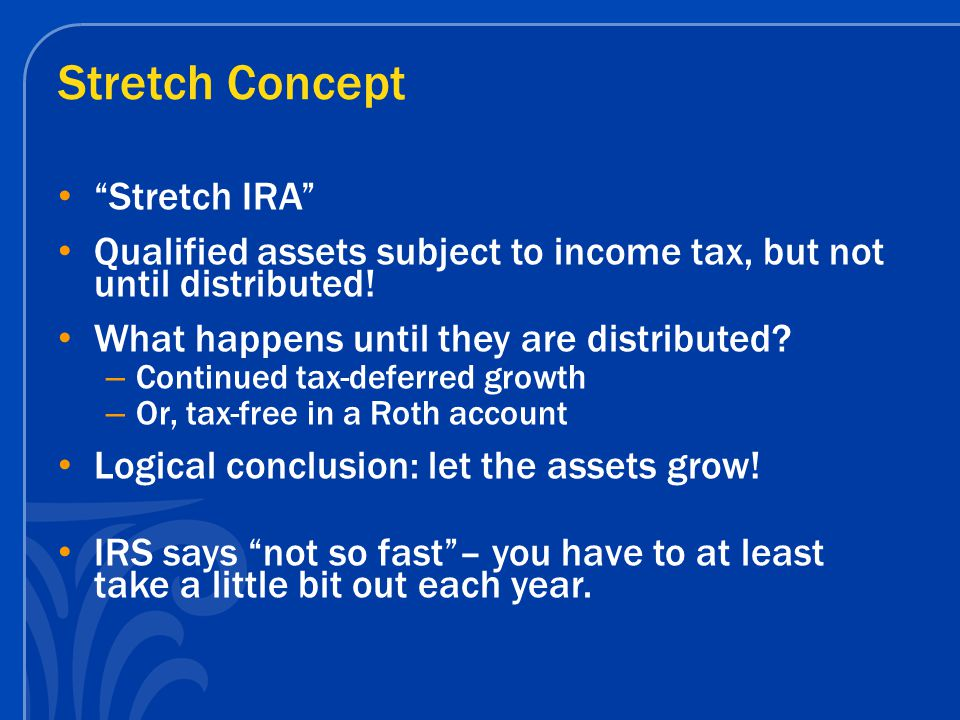 Stretch Concept Stretch = make the IRA last as long as possible, take out only the minimum Youngest beneficiaries receive the most dramatic benefit –amount received over their lifetime can be several times the initial account value inherited, depending on growth rate (assuming life expectancy fraction payout method is used) Use of trust can help assure the IRA remains intact, continues tax-deferred growth