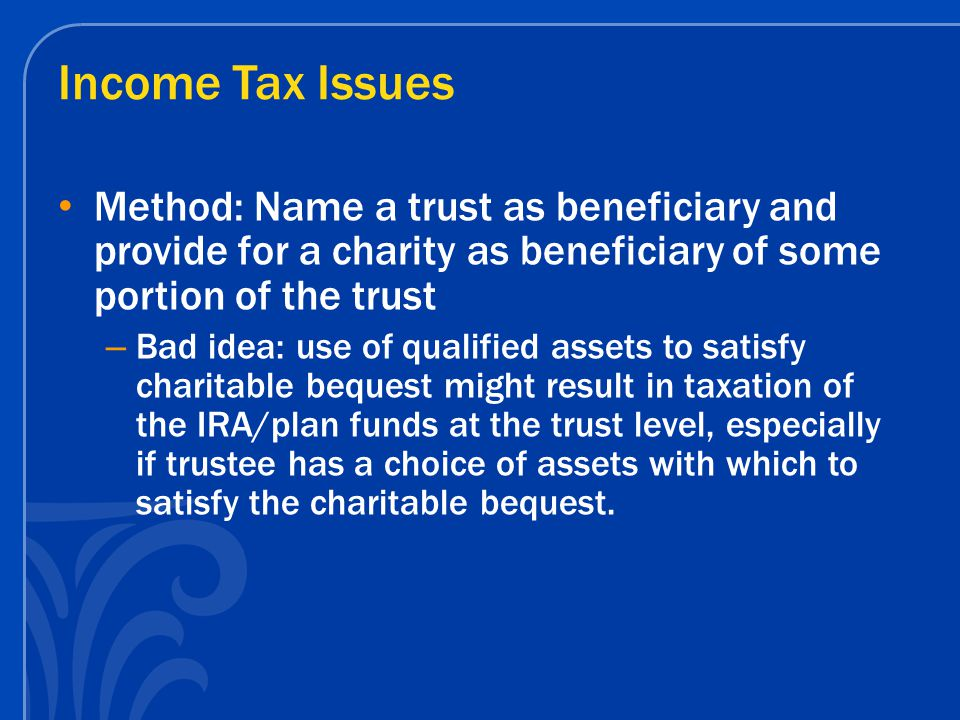Income Tax Issues Method: Name a trust as beneficiary and provide for a charity as beneficiary of some portion of the trust – Bad idea: use of qualified assets to satisfy charitable bequest might result in taxation of the IRA/plan funds at the trust level, especially if trustee has a choice of assets with which to satisfy the charitable bequest.
