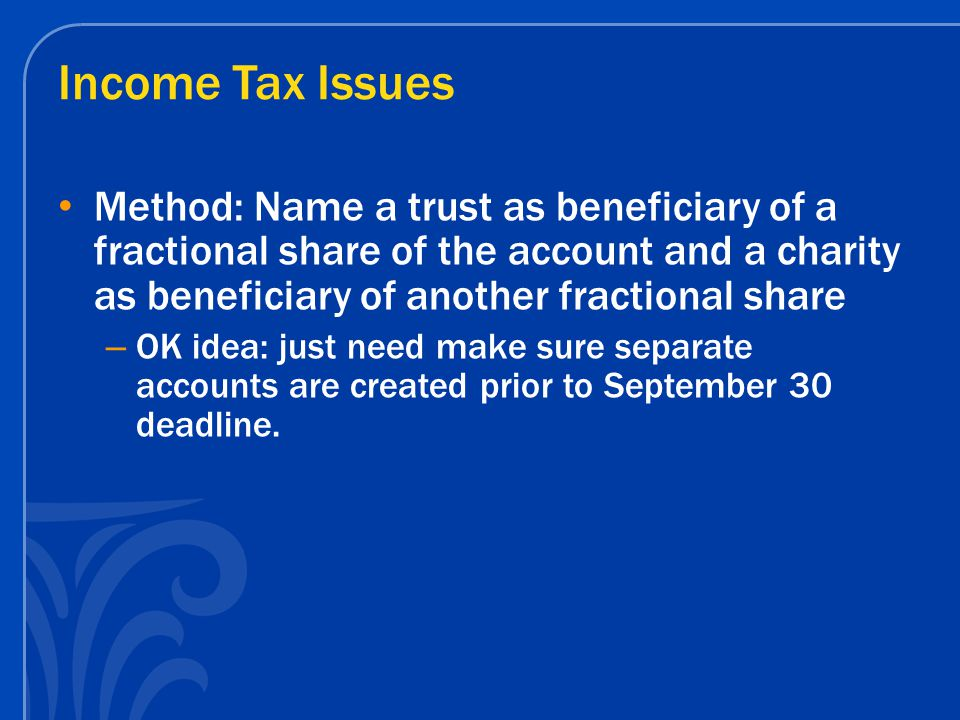 Income Tax Issues Method: Name a trust as beneficiary of a fractional share of the account and a charity as beneficiary of another fractional share – OK idea: just need make sure separate accounts are created prior to September 30 deadline.