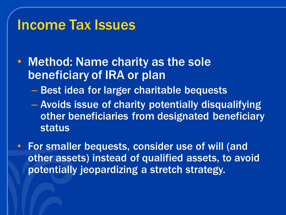 Income Tax Issues Method: Name charity as the sole beneficiary of IRA or plan – Best idea for larger charitable bequests – Avoids issue of charity potentially disqualifying other beneficiaries from designated beneficiary status For smaller bequests, consider use of will (and other assets) instead of qualified assets, to avoid potentially jeopardizing a stretch strategy.