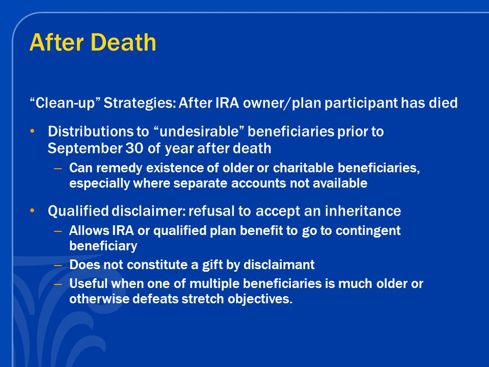 After Death Clean-up Strategies: After IRA owner/plan participant has died Distributions to undesirable beneficiaries prior to September 30 of year after death – Can remedy existence of older or charitable beneficiaries, especially where separate accounts not available Qualified disclaimer: refusal to accept an inheritance – Allows IRA or qualified plan benefit to go to contingent beneficiary – Does not constitute a gift by disclaimant – Useful when one of multiple beneficiaries is much older or otherwise defeats stretch objectives.
