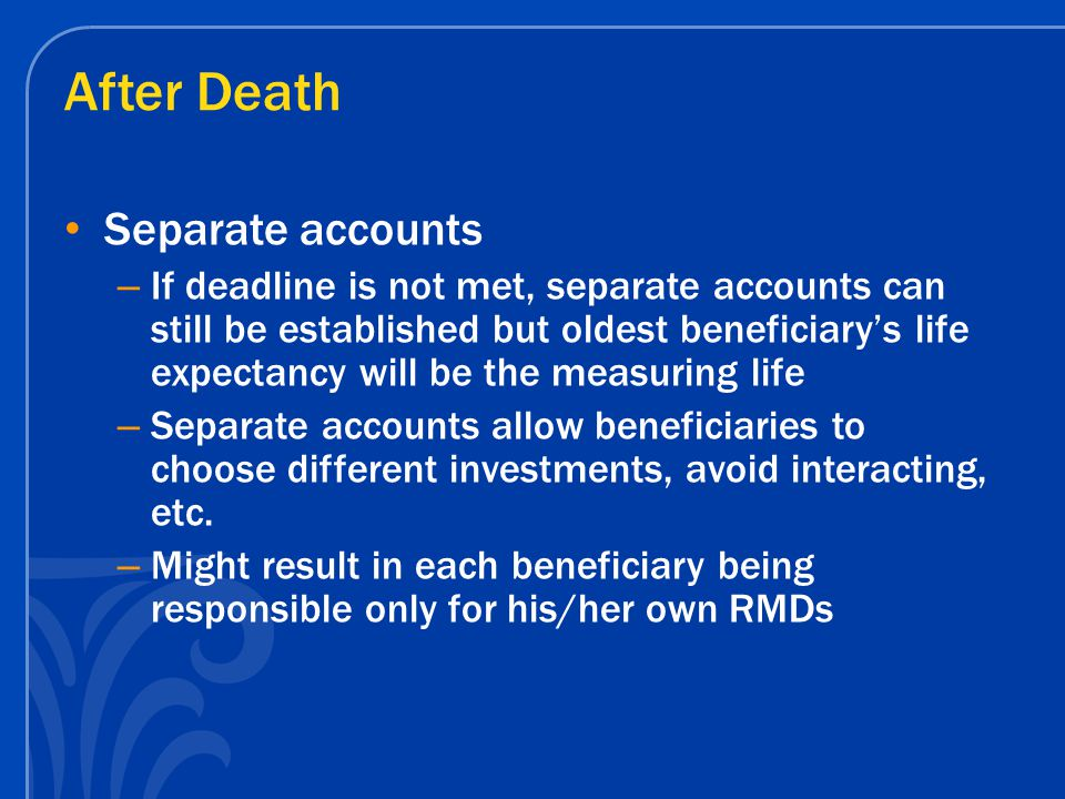 After Death Separate accounts – If deadline is not met, separate accounts can still be established but oldest beneficiary's life expectancy will be the measuring life – Separate accounts allow beneficiaries to choose different investments, avoid interacting, etc.