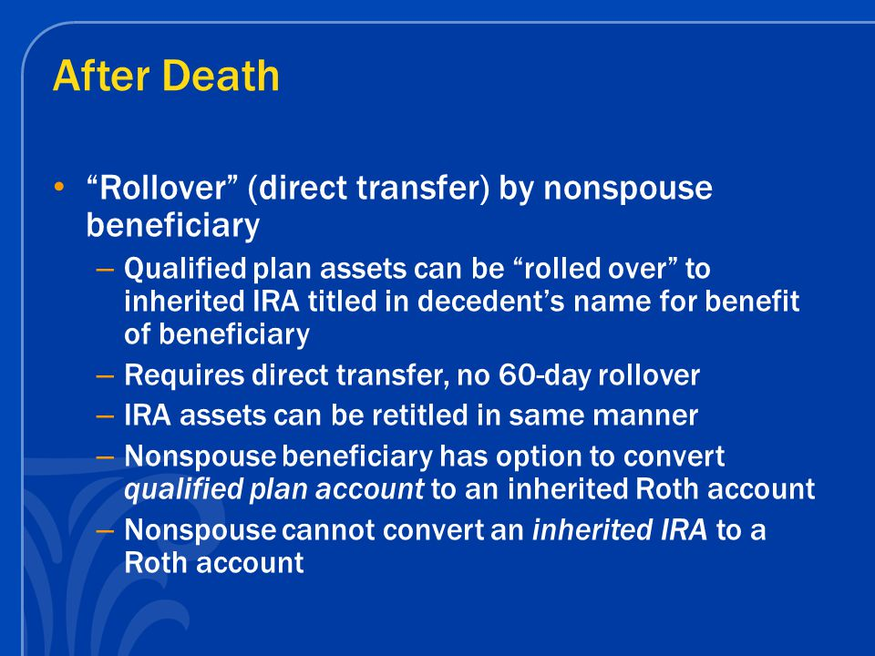 After Death Rollover (direct transfer) by nonspouse beneficiary – Qualified plan assets can be rolled over to inherited IRA titled in decedent's name for benefit of beneficiary – Requires direct transfer, no 60-day rollover – IRA assets can be retitled in same manner – Nonspouse beneficiary has option to convert qualified plan account to an inherited Roth account – Nonspouse cannot convert an inherited IRA to a Roth account
