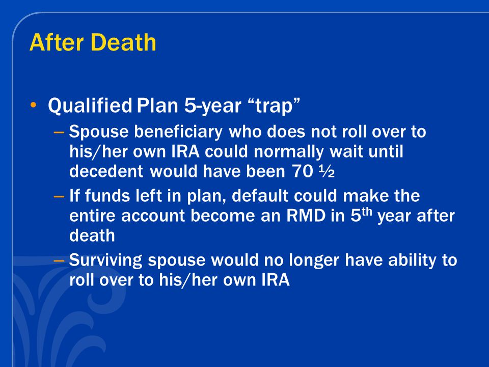 "After Death Qualified Plan 5-year ""trap"" – Spouse beneficiary who does not roll over to his/her own IRA could normally wait until decedent would have"