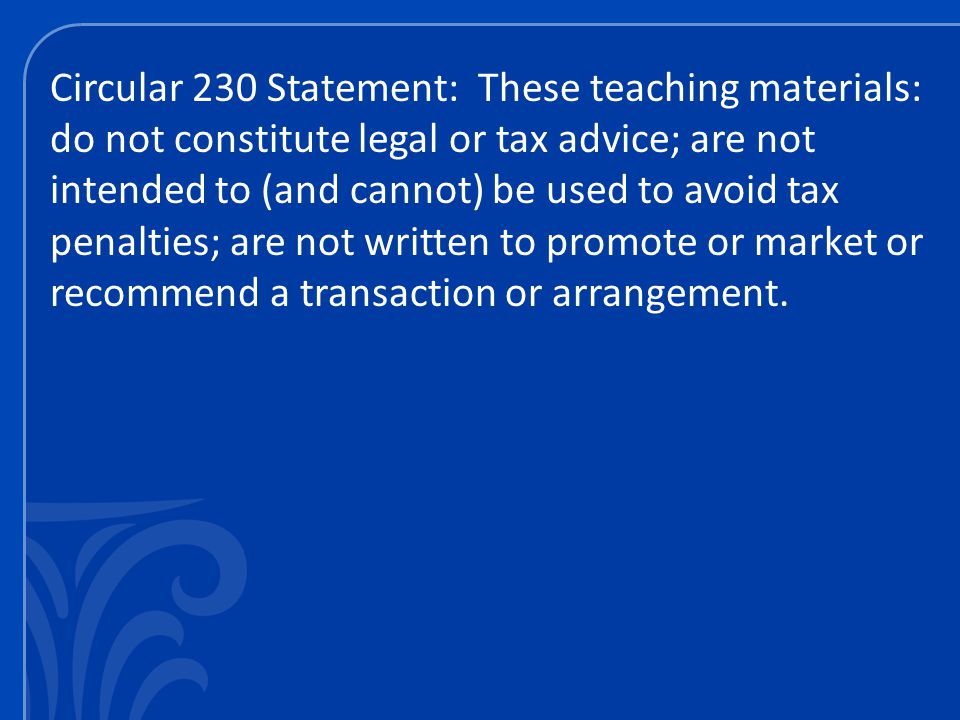 Circular 230 Statement: These teaching materials: do not constitute legal or tax advice; are not intended to (and cannot) be used to avoid tax penalties; are not written to promote or market or recommend a transaction or arrangement.
