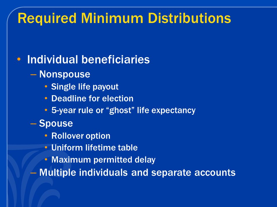 Required Minimum Distributions Individual beneficiaries – Nonspouse Single life payout Deadline for election 5-year rule or ghost life expectancy – Spouse Rollover option Uniform lifetime table Maximum permitted delay – Multiple individuals and separate accounts
